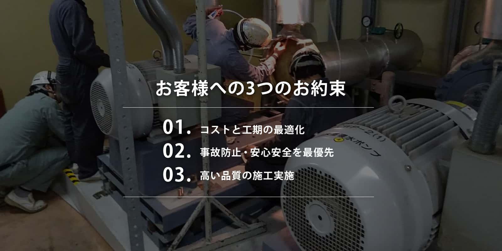 お客様への3つの約束 1.コストと工期の最適化 2.事故防止・安心安全を最優先 3.高い品質の施工実績